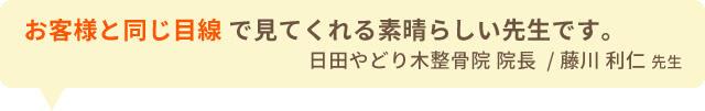 お客様と同じ目線で見てくれる素晴らしい先生です。 日田やどり木整骨院 院長  / 藤川 利仁 先生